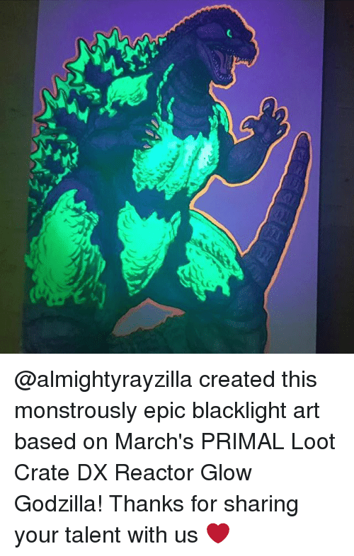 Godzilla, Memes, and 🤖: @almightyrayzilla created this monstrously epic blacklight art based on March's PRIMAL Loot Crate DX Reactor Glow Godzilla! Thanks for sharing your talent with us ❤️