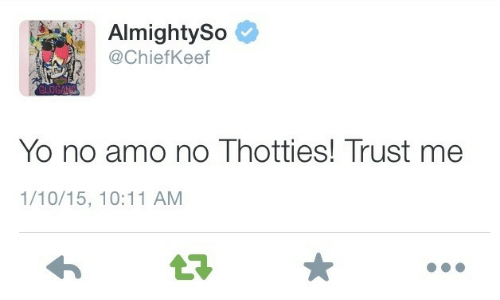 Chiefkeef: AlmightySo  @ChiefKeef  Yo no amo no Thotties! Trust me  1/10/15, 10:11 AM