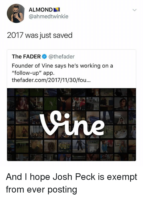 "Josh Peck: ALMONDAI  @ahmedtwinkie  2017 was just saved  The FADER@thefader  Founder of Vine says he's working on a  ""follow-up"" app.  thefader.com/2017/11/30/fou And I hope Josh Peck is exempt from ever posting"