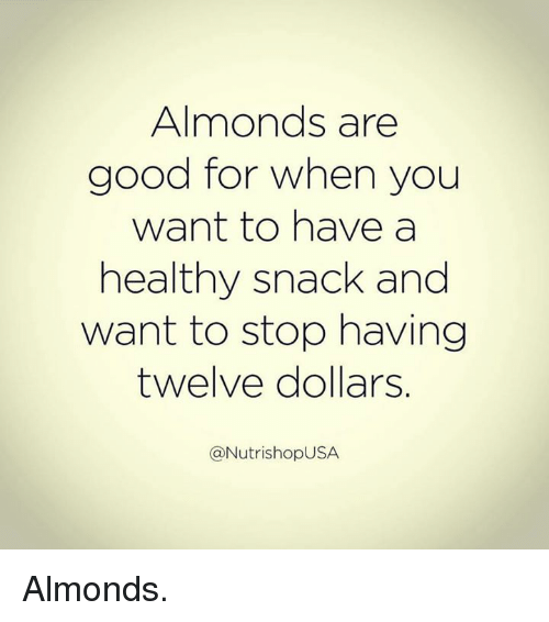 Stop, Snacks, and Snack: Almonds are  good for when you  want to have a  healthy snack and  want to stop having  twelve dollars.  NutrishopUSA Almonds.