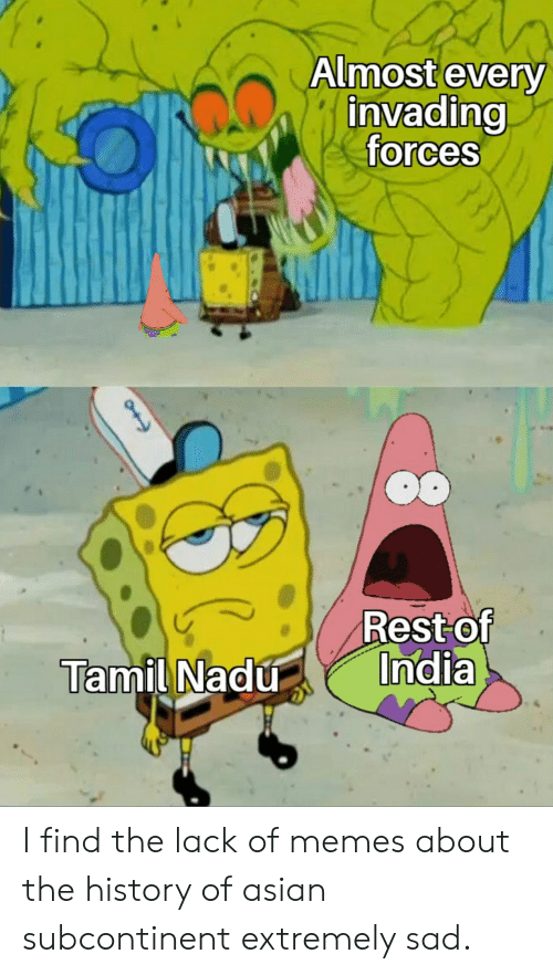 tamil nadu: Almost every  invading  forces  Rest of  India  Tamil Nadu I find the lack of memes about the history of asian subcontinent extremely sad.