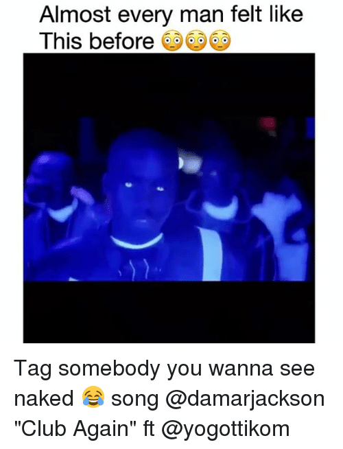 """Club, Funny, and Naked: Almost every man felt like  This before Tag somebody you wanna see naked 😂 song @damarjackson """"Club Again"""" ft @yogottikom"""