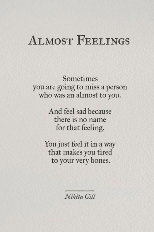 That Feeling: ALMOST FEELI NGS  Sometimes  you are going to miss a person  who was an almost to you.  And feel sad because  there is no name  for that feeling.  You just feel it in a way  that makes you tired  to your very bones.  Nikita Gill