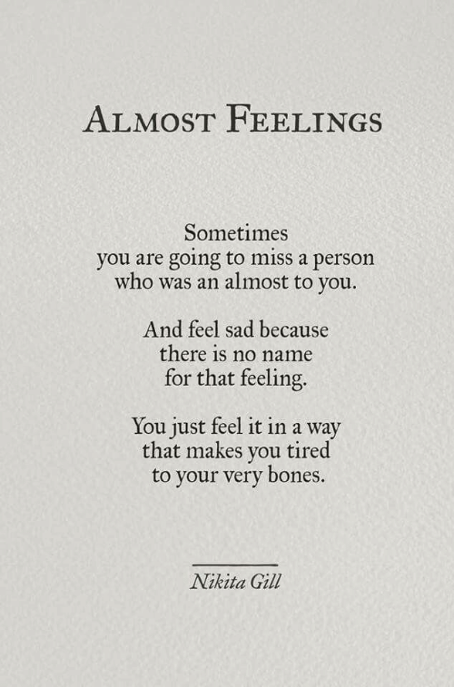 That Feeling: ALMOST FEELINGS  Sometimes  you are going to miss a person  who was an almost to  you.  And feel sad because  there is no name  for that feeling.  You just feel it in a way  that makes you tired  your very bones.  Nikita Gill