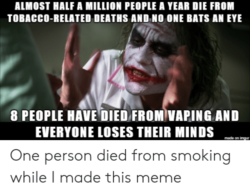 deaths: ALMOST HALF A MILLION PEOPLE A YEAR DIE FROM  TOBACCO-RELATED DEATHS AND NO ONE BATS AN EYE  8 PEOPLE HAVE DIED FROM VAPING AND  EVERYONE LOSES THEIR MINDS  made on imgur One person died from smoking while I made this meme