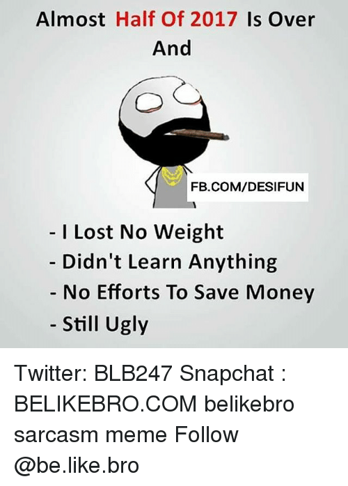 Be Like, Meme, and Memes: Almost Half Of 2017 Is Over  And  FB.COM/DESIFUN  I Lost No Weight  Didn't Learn Anything  No Efforts To Save Money  Still Ugly Twitter: BLB247 Snapchat : BELIKEBRO.COM belikebro sarcasm meme Follow @be.like.bro