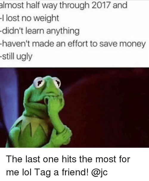 Lol, Memes, and Money: almost half way through 2017 and  l lost no weight  didn't learn anything  haven't made an effort to save money  -still ugly The last one hits the most for me lol Tag a friend! @jc