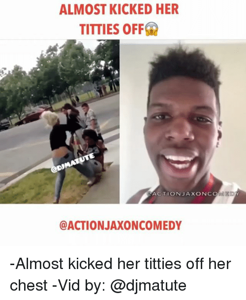 Memes, Titties, and Edm: ALMOST KICKED HER  TITTIES OFF  UTE  D MATS  EDM  ACTION JAX ON CO  @ACTION JAXONCOMEDY -Almost kicked her titties off her chest -Vid by: @djmatute