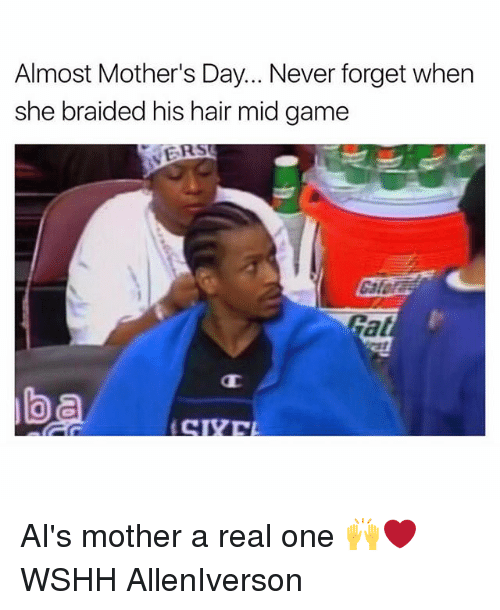 Memes, Mother's Day, and Wshh: Almost Mother's Day... Never forget when  she braided his hair mid game  ER AI's mother a real one 🙌❤️ WSHH AllenIverson