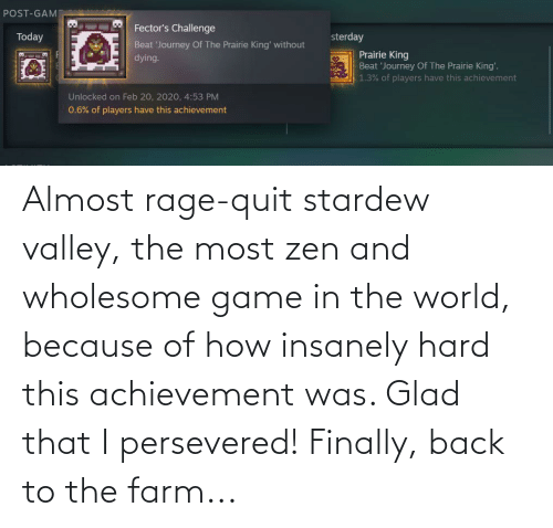 Rage quit: Almost rage-quit stardew valley, the most zen and wholesome game in the world, because of how insanely hard this achievement was. Glad that I persevered! Finally, back to the farm...