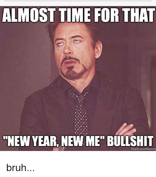 """We Know Meme: ALMOST TIME FOR THAT  NEW YEAR, NEW ME"""" BULLSHIT  We Know Memes bruh..."""