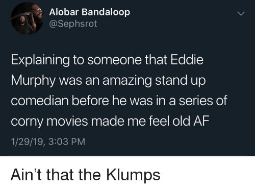 Eddie Murphy: Alobar Bandaloop  @Sephsrot  Explaining to someone that Eddie  Murphy was an amazing stand up  co  median before he was in a series  of  corny movies made me feel old AF  1/29/19, 3:03 PM Ain't that the Klumps