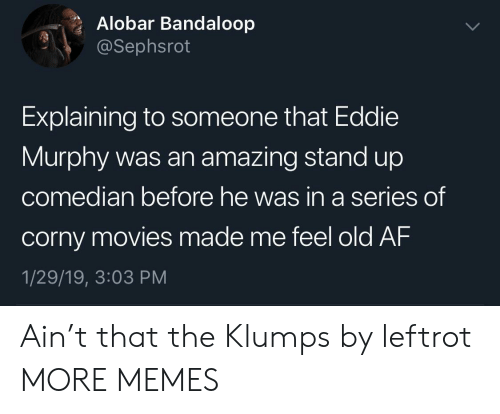 Eddie Murphy: Alobar Bandaloop  @Sephsrot  Explaining to someone that Eddie  Murphy was an amazing stand up  co  median before he was in a series  of  corny movies made me feel old AF  1/29/19, 3:03 PM Ain't that the Klumps by leftrot MORE MEMES