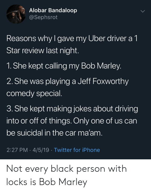 Locks: Alobar Bandaloop  @Sephsrot  Reasons why l gave my Uber driver a 1  Star review last night  1. She kept calling my Bob Marley  2. She was playing a Jeff Foxworthy  comedy special  3. She kept making jokes about driving  into or off of things. Only one of us can  be suicidal in the car ma'am  2:27 PM . 4/5/19 Twitter for iPhone Not every black person with locks is Bob Marley