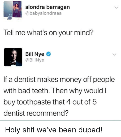 Bad, Bill Nye, and Funny: alondra barragan  @babyalondraaa  Tell me what's on your mind?  Bill Nye  @BillNye  If a dentist makes money off people  with bad teeth. Then why would l  buy toothpaste that 4 out of 5  dentist recommend? Holy shit we've been duped!