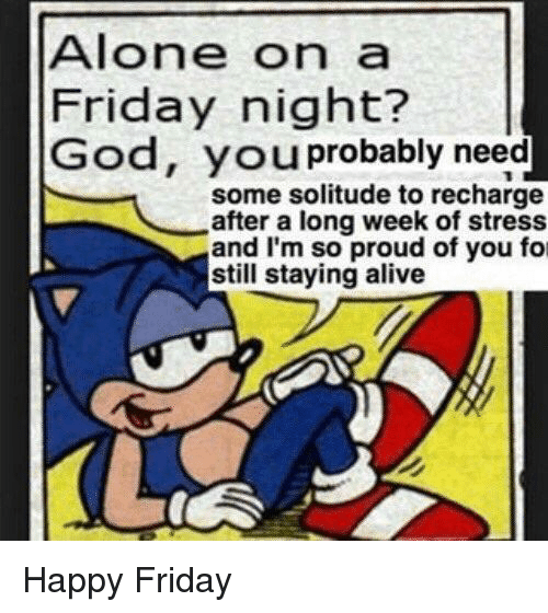 im so proud of you: Alone on a  Friday night?  God, you probably need  some solitude to recharge  after a long week of stress  and I'm so proud of you fo  still staying alive <p>Happy Friday</p>