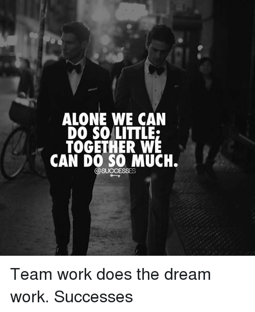 Dream Work: ALONE WE CAN  LITTLE  TOGETHER WE  CAN DO SO MUCH.  OSUCCESSES Team work does the dream work. Successes