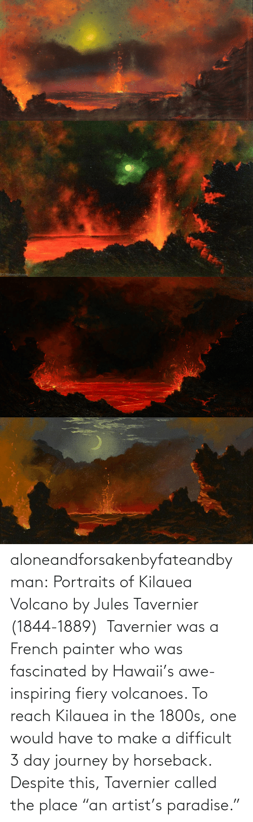 "Volcano: aloneandforsakenbyfateandbyman:  Portraits of Kilauea Volcano by Jules Tavernier (1844-1889)    Tavernier was a French painter who was fascinated by Hawaii's awe-inspiring fiery volcanoes. To reach Kilauea in the 1800s, one would have to make a difficult 3 day journey by horseback. Despite this, Tavernier called the place ""an artist's paradise."""
