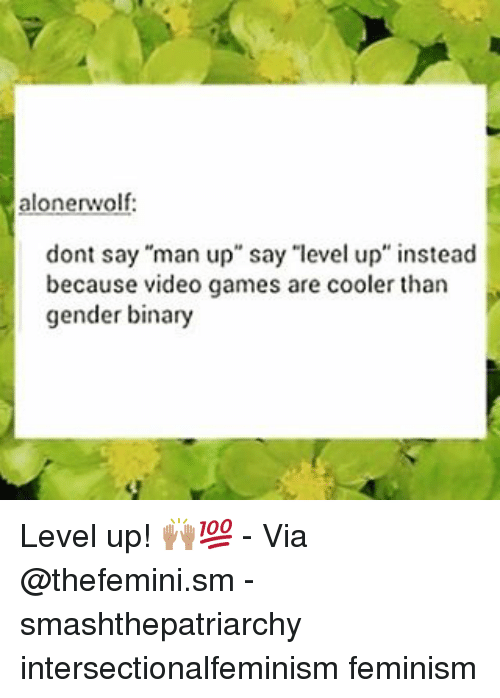 """Feminism, Memes, and Video Games: alonerwolf:  dont say """"man up"""" say """"level up"""" instead  because video games are cooler than  gender binary Level up! 🙌🏽💯 - Via @thefemini.sm - smashthepatriarchy intersectionalfeminism feminism"""