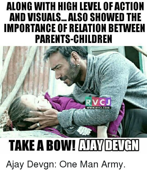 ajay devgn: ALONG WITH HIGH LEVEL OF ACTION  AND VISUALS. ALSO SHOWED THE  IMPORTANCE OF RELATION BETWEEN  PARENTS-CHILDREN  V CJ  WWW. RVCU.COM  TAKE A Bow! AAYDENGN Ajay Devgn: One Man Army.