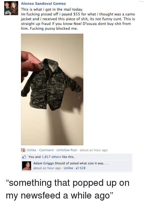 Its Not Funny: Alonso Sandoval Gomez  This is what i got in the mail today.  Im fucking pissed off i payed S55 for what i thought was a camo  jacket and i received this piece of shit, its not funny cunt. This is  straight up fraud if you know Noel D'souza dont buy shit from  him. Fucking pussy blocked me  Unlike Comment Unfollow Post- about an hour ago  You and 1,817 others like this  Adam Griggs Should of asked what size it was..  about an hour ago Unlike 528 <p>&ldquo;something that popped up on my newsfeed a while ago&rdquo;</p>