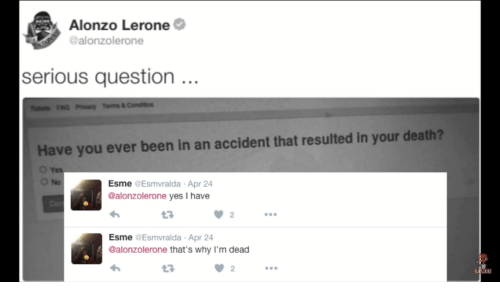 Alonzo Lerone: Alonzo Lerone  @alonzolerone  serious question..  Have you ever been in an accident that resulted in your death?  Esme @Esmvralda Apr 24  @alonzolerone yes I have  3  2  Esme @Esmvralda Apr 24  @alonzolerone that's why I'm dead  23