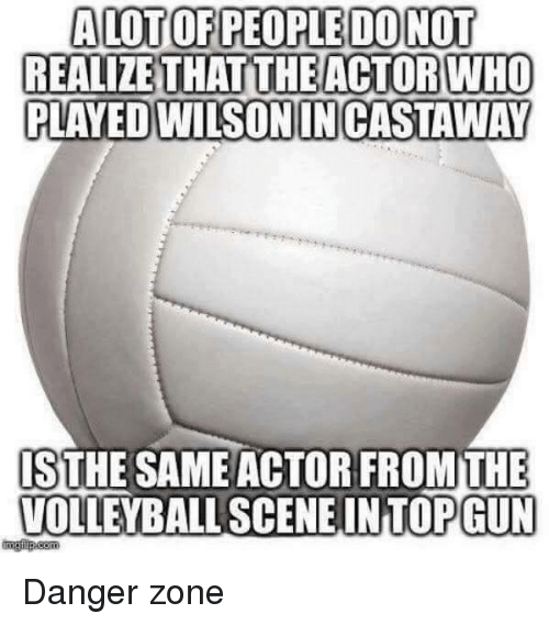 danger zone: ALOTOF PEOPLE DO NOT  REALIZETHAT THE ACTOR WHO  PLAYED EDWILSONINCASTAWAY  ISTHE SAME ACTOR FROM THE  VOLLEYBALL SCENE INTOPGUN Danger zone