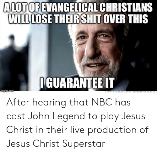 John Legend: ALOTOFEVANGELICAL CHRISTIAN  WİLLLOSE THEIRSH IT OVER THIS  GUARANTEE IT After hearing that NBC has cast John Legend to play Jesus Christ in their live production of Jesus Christ Superstar