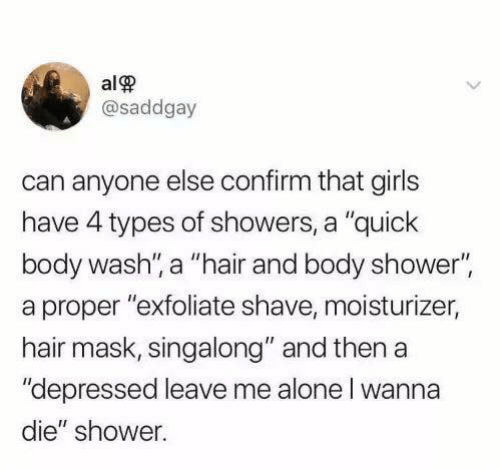 """body wash: alP  @saddgay  can anyone else confirm that girls  have 4 types of showers, a """"quick  body wash, a """"hair and body shower""""  a proper """"exfoliate shave, moisturizer,  hair mask, singalong"""" and then a  """"depressed leave me alone l wanna  die"""" shower."""