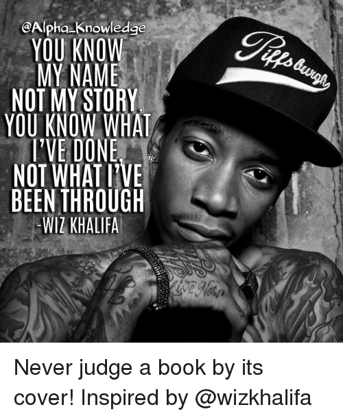 Memes, Wiz Khalifa, and 🤖: @Alpha-Knowledge  YOU KNOW  MY NAME !  NOT MY STORY  YOU KNOW WHAT  PVE DONE  -WIZ KHALIFA  Sve  AEH  ー)  T_  NB Never judge a book by its cover! Inspired by @wizkhalifa