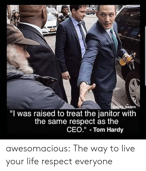 """alpha: @alpha leaders  """"I was raised to treat the janitor with  the same respect as the  CEO."""" Tom Hardy awesomacious:  The way to live your life respect everyone"""