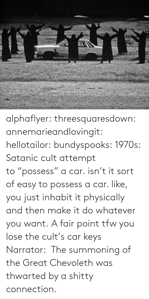 "lose: alphaflyer:  threesquaresdown:  annemarieandlovingit:  hellotailor:  bundyspooks:  1970s: Satanic cult attempt to ""possess"" a car.  isn't it sort of easy to possess a car. like, you just inhabit it physically and then make it do whatever you want.   A fair point  tfw you lose the cult's car keys  Narrator:  The summoning of the Great Chevoleth was thwarted by a shitty connection."