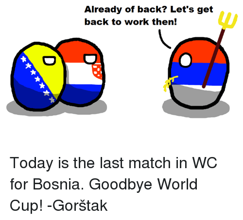 Work, World Cup, and Match: Already of back? Let's get  back to work then! Today is the last match in WC for Bosnia. Goodbye World Cup!  -Gorštak