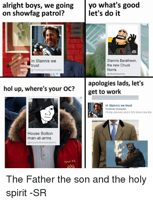 Chuck Norris, Memes, and Work: alright boys, we goingyo what's good  on showfag patrol?  let's do it  In Stannis we  trust  Stannis Baratheon  the new Chuck  Norris  TheKinginTheNarrowSea  TeamStannis  apologies lads, let's  get to work  hol up, where's your OC?  In Stannis we trust  Fictional character  Phillip Johnson and 6,320 others like this  c.  House Bolton  man-at-arms  useboltonmanatarms  flyTMM B.8. The Father the son and the holy spirit -SR