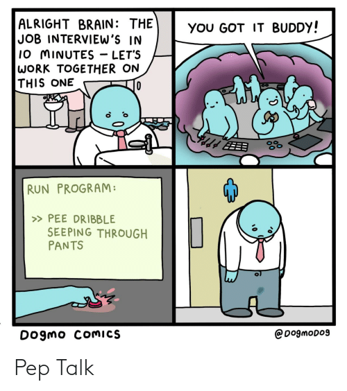 pee: ALRIGHT BRAIN: THE  JOB INTERVIEW'S IN  10 MINUTES - LET'S  WORK TOGETHER ON  THIS ONE  YOU GOT IT BUDDY!  EEB  RUN PROGRAM:  » PEE DRIBBLE  SEEPING THROUGH  PANTS  @DogmoD09  Dogmo COMICS Pep Talk