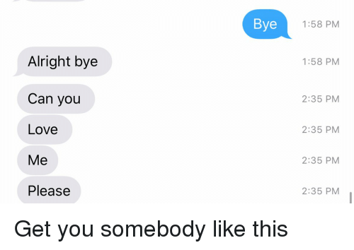 Funny, Somebody, and Bye: Alright bye  Can you  Love  Me  Please  Bye  1:58 PM  1:58 PM  2:35 PM  2:35 PM  2:35 PM  2:35 PM Get you somebody like this