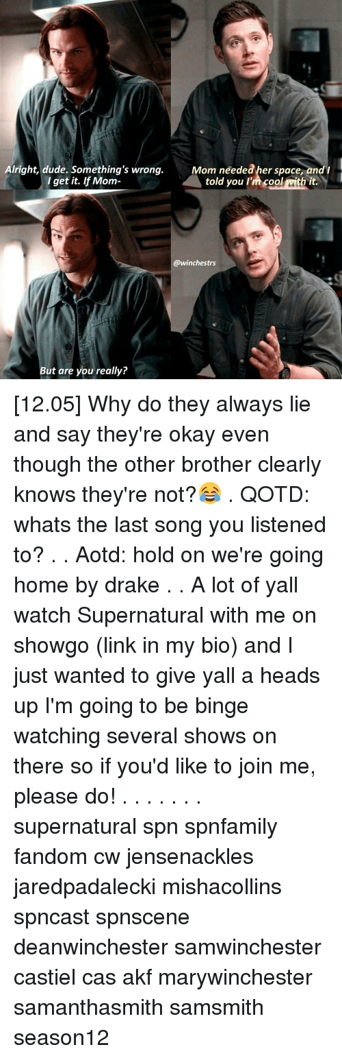 watch supernatural: Alright, dude. Something's wrong.  Mom needed her space and  I get it. If Mom-  told you I'm cool Mith it.  @winchestrs  But are you really? [12.05] Why do they always lie and say they're okay even though the other brother clearly knows they're not?😂 . QOTD: whats the last song you listened to? . . Aotd: hold on we're going home by drake . . A lot of yall watch Supernatural with me on showgo (link in my bio) and I just wanted to give yall a heads up I'm going to be binge watching several shows on there so if you'd like to join me, please do! . . . . . . . supernatural spn spnfamily fandom cw jensenackles jaredpadalecki mishacollins spncast spnscene deanwinchester samwinchester castiel cas akf marywinchester samanthasmith samsmith season12