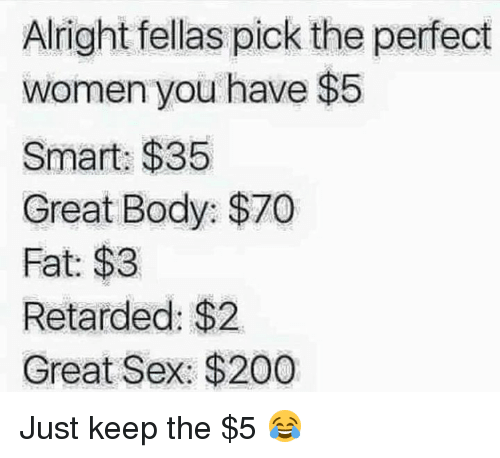 Retardeds: Alright fellas pick the perfect  women you have $5  Smart: $35  Great Body: $70  Fat: $3  Retarded: $2.  Great Sex: $200 Just keep the $5 😂