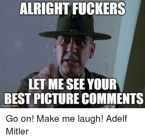 Best, Dank Memes, and Alright: ALRIGHT FUCKERS  LET ME SEE YOUR  BEST PICTURECOMMENTS Go on! Make me laugh! Adelf Mitler