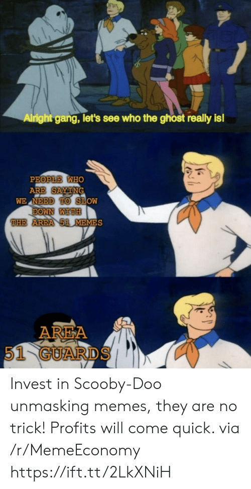 slow down: Alright gang, let's see who the ghost really is!  PEOPLE WHO  ARE SAYTNG  WE NEED TO SLOW  DOWN WITH  THE AREA 51 MEMES  AREA  51 GUARDS Invest in Scooby-Doo unmasking memes, they are no trick! Profits will come quick. via /r/MemeEconomy https://ift.tt/2LkXNiH