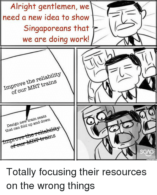 Memes, Work, and Train: Alright gentlemen, we  need a new idea to show  Singaporeans that  we are doing work!  Improve the reliability  of our MRT trains  Design new train seats  that can fold up and down Totally focusing their resources on the wrong things