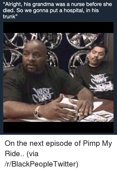 """pimp my ride: Alright, his grandma was a nurse before she  died. So we gonna put a hospital, in his  trunk"""" <p>On the next episode of Pimp My Ride.. (via /r/BlackPeopleTwitter)</p>"""