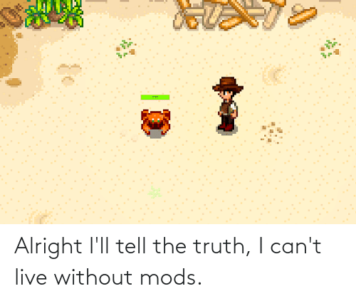 Tell The Truth: Alright I'll tell the truth, I can't live without mods.