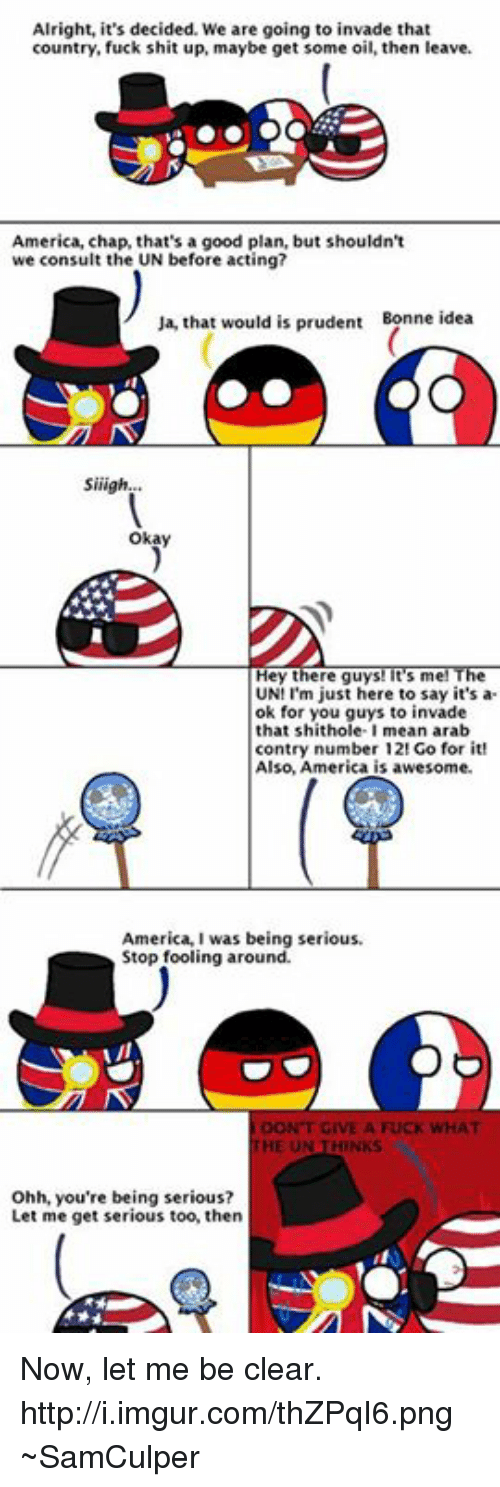 USABall: Alright, it's decided. We are going to invade that  country, fuck shit up, maybe get some oil, then leave.  America, chap, that's a good plan, but shouldn't  we consult the UN before acting?  Ja, that would is prudent  Bonne ideas  Siiligh.  okay  Hey there guys! It's m  UN! I'm just here to say it's a  ok for you guys to invade  that shithole  mean arabe  contry number 12! Go for it!  Also, America is awesome.  America, I was being serious  Stop fooling around.  DON'T GIVE A FUCK WHAT  HE UN  Ohh, you're being serious?  Let me get serious too, then Now, let me be clear.  http://i.imgur.com/thZPqI6.png  ~SamCulper