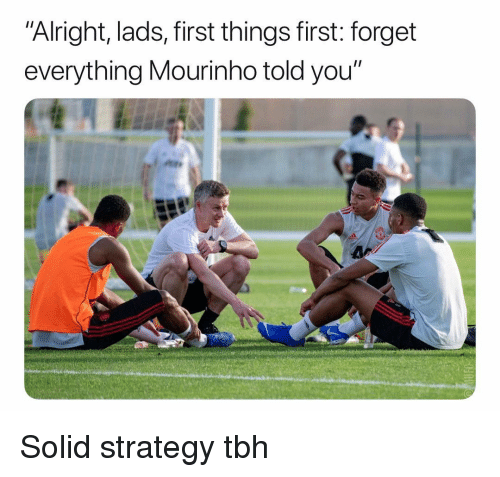"""mourinho: """"Alright, lads, first things first: forget  everything Mourinho told you"""" Solid strategy tbh"""