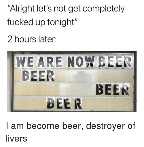 "Beer, Memes, and Alright: Alright let's not get completely  fucked up tonight""  2 hours later:  WE ARE NOW BEER  BEER  BEEK  BEER I am become beer, destroyer of livers"