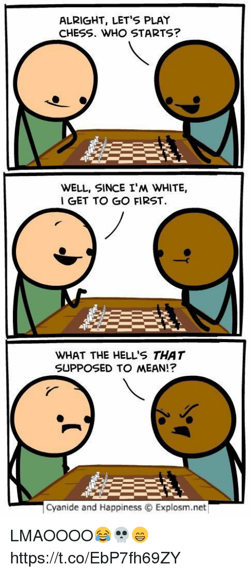 Chess, Cyanide and Happiness, and Mean: ALRIGHT, LET'S PLAY  CHESS. WHO STARTS?  WELL, SINCE I'M WHITE,  I GET TO GO FIRST  WHAT THE HELL'S THAT  SUPPOSED TO MEAN!?  cyanide and Happiness Explosm.net LMAOOOO😂💀😁 https://t.co/EbP7fh69ZY