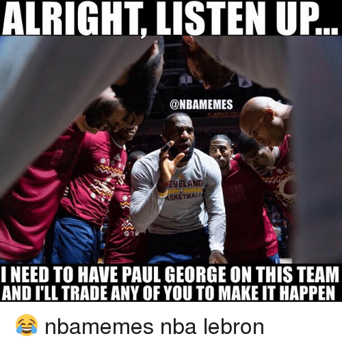 Basketball, Nba, and Sports: ALRIGHT LISTEN UP  @NBAMEMES  SKETBALL  I NEED TO HAVE PAUL GEORGE ON THIS TEAM  AND ILL TRADE ANY OF YOU TO MAKE IT HAPPEN 😂 nbamemes nba lebron