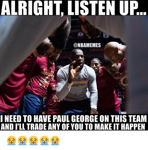 Nba, Paul George, and Alright: ALRIGHT LISTEN UP  @NBAMEMES  SKETBALL  I NEED TO HAVE PAUL GEORGE ON THIS TEAM  AND ILL TRADE ANY OF YOU TO MAKE IT HAPPEN 😭😭😭😭😭
