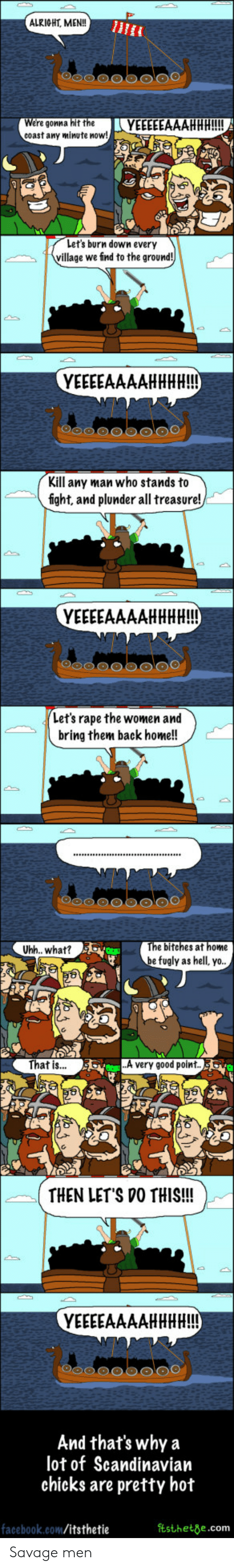Home: ALRIGHT, MEN!!  re gonna hit the LYEEEEEAAAHHH!!!!  coast any minute now!  Let's burn down every  village we find to the ground!  Kill any man who stands to  fight, and plunder all treasure!  Let's rape the women and  bring them back home!!  e bitehes at home  be fugly as hell, yo  Uhh.. what?  That is...  A very good point  THEN LET'S VO THIS!!!  And that's why a  lot of Scandinavian  chicks are pretty hot  facebook.com/itsthetie  tsthete.com Savage men